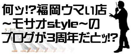 何ッ!?福岡「ウマぃ店」 〜モサオ style 〜 のブログが3周年だとッ!?