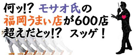 『 モサオの福岡うまぃ店 』600店を突破☆